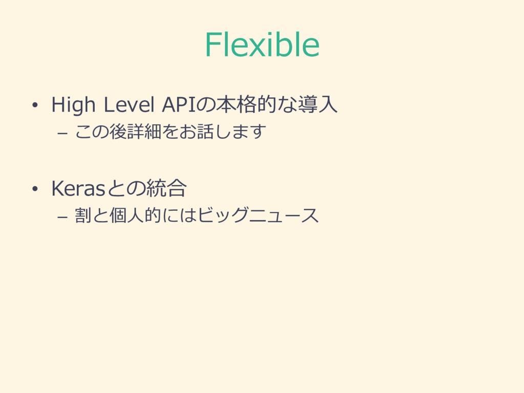 Flexible • High Level APIの本格的な導⼊入 – この後詳細をお話し...