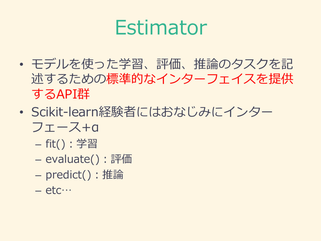Estimator • モデルを使った学習、評価、推論論のタスクを記 述するための標準的なイン...