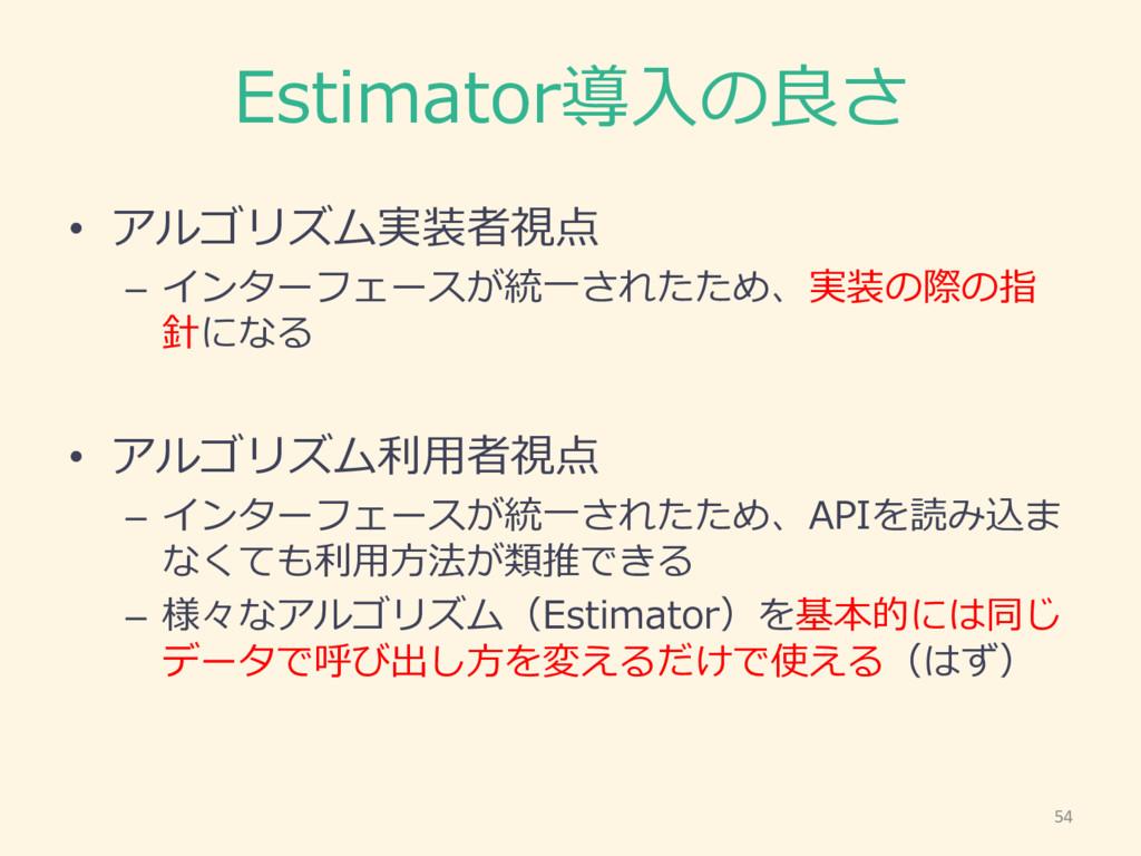 Estimator導⼊入の良良さ • アルゴリズム実装者視点 – インターフェースが統⼀一され...