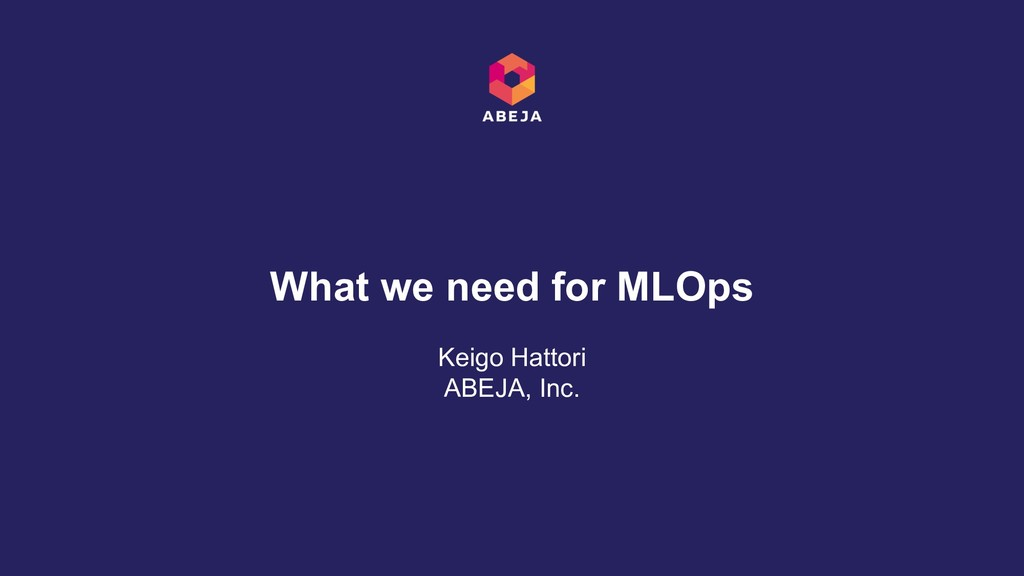Keigo Hattori ABEJA, Inc. What we need for MLOps