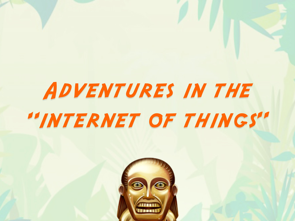 "Adventures in the ""internet of things"""
