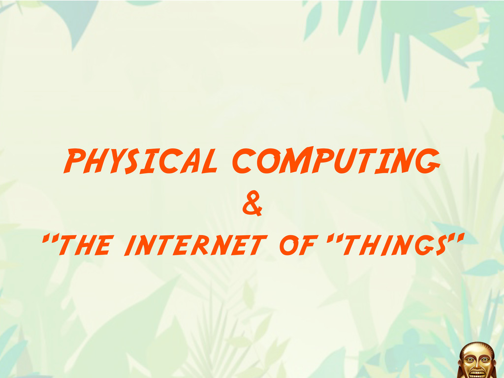 "PHYSICAL COMPUTING & ""the internet of ""things"""