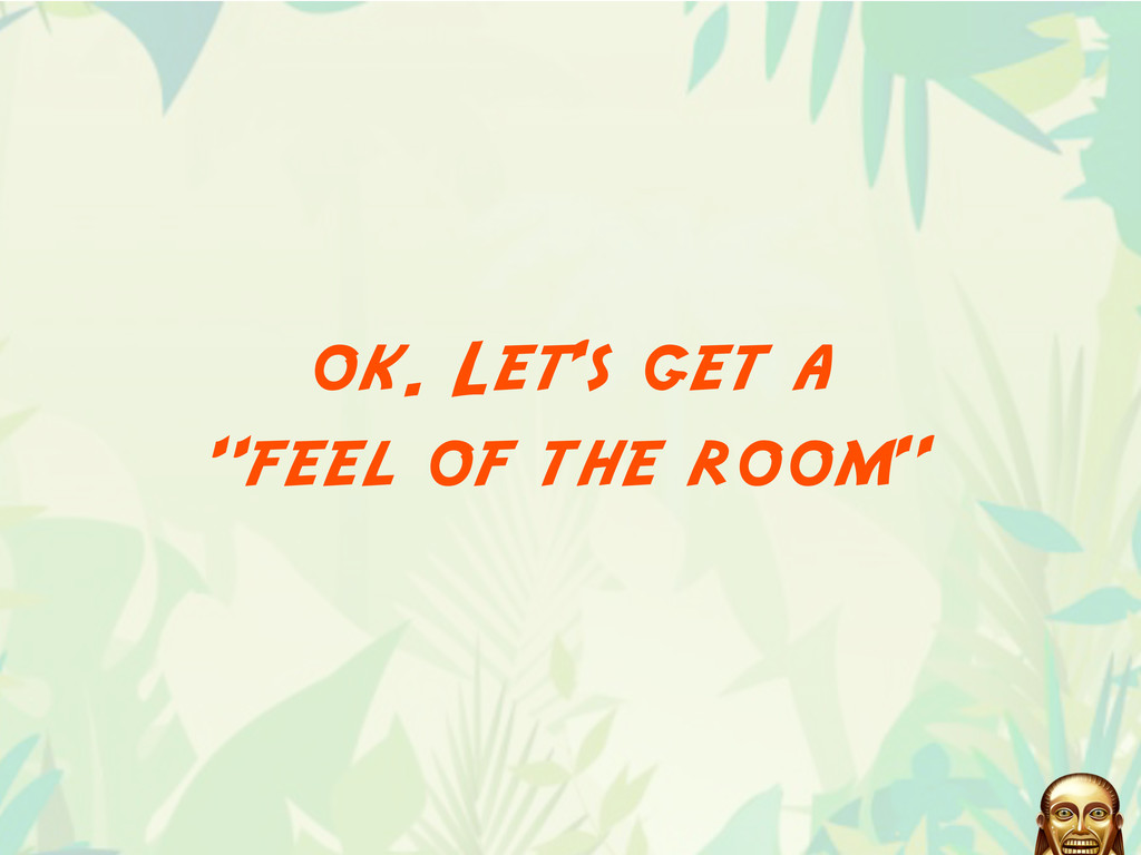 "ok. Let's get a ""feel of the room"""