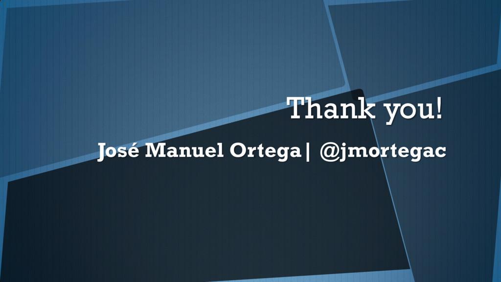 Thank you! José Manuel Ortega| @jmortegac