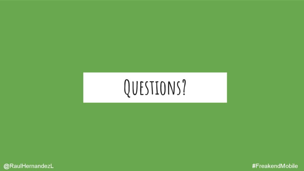 Questions? @RaulHernandezL #FreakendMobile