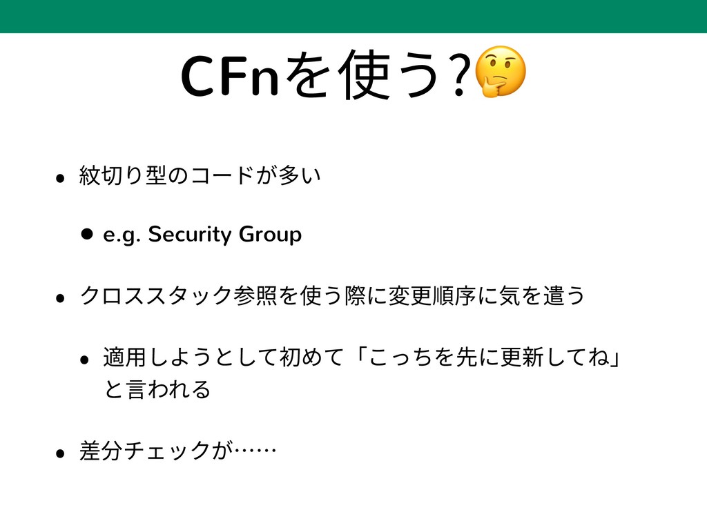 CFnを使う? • 紋切り型のコードが多い • e.g. Security Group • ク...