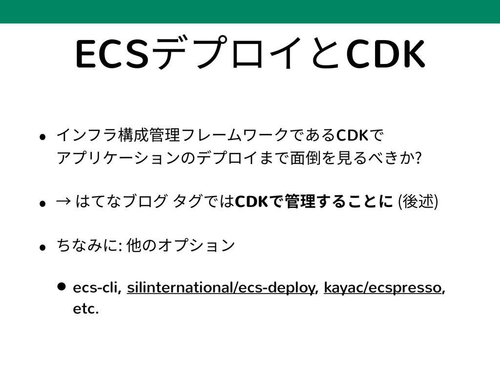 ECSデプロイとCDK • インフラ構成管理フレームワークであるCDKで アプリケーションの...