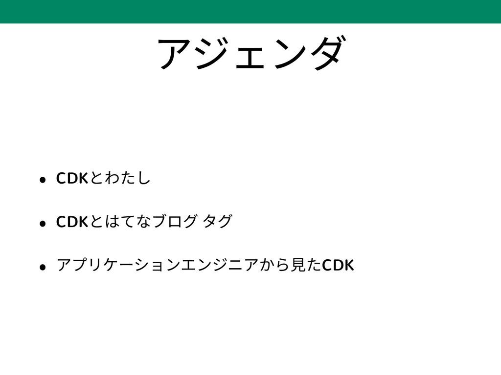 アジェンダ • CDKとわたし • CDKとはてなブログ タグ • アプリケーションエンジニア...