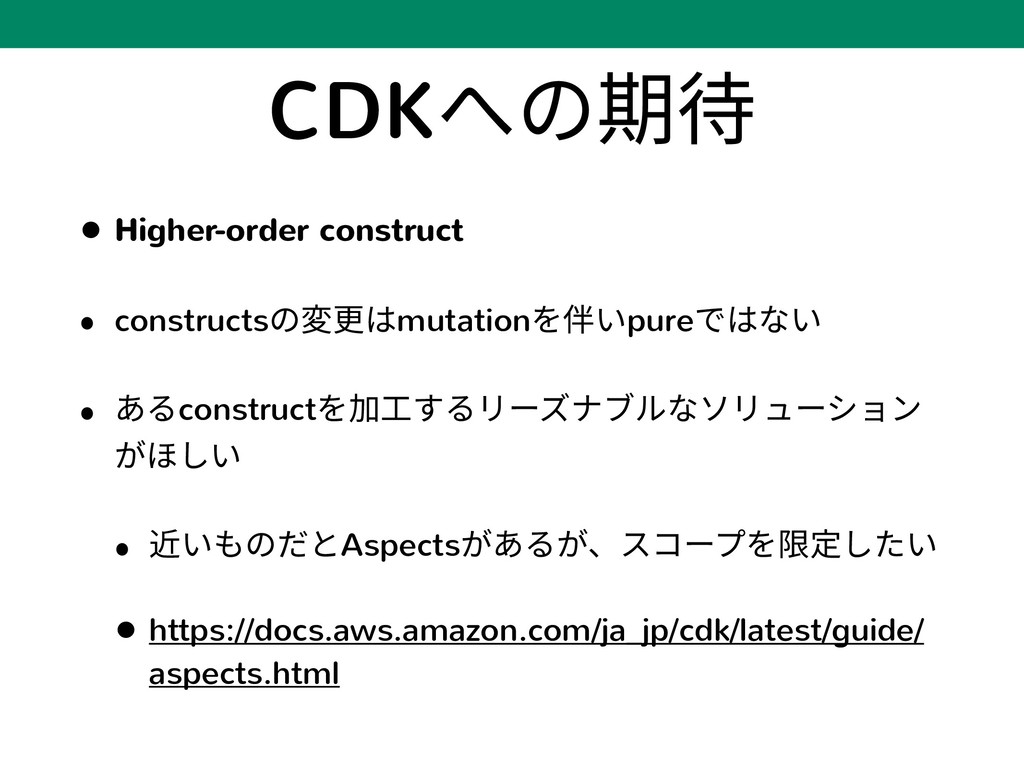 CDKへの期待 • Higher-order construct • constructsの変...