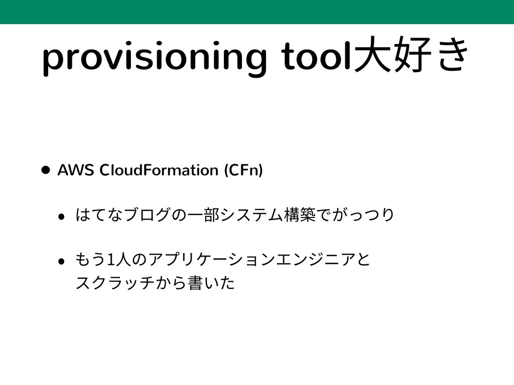 provisioning tool⼤好き • AWS CloudFormation (CFn)...