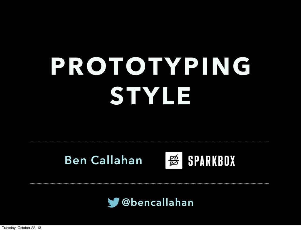 Ben Callahan PROTOTYPING STYLE @bencallahan Tue...