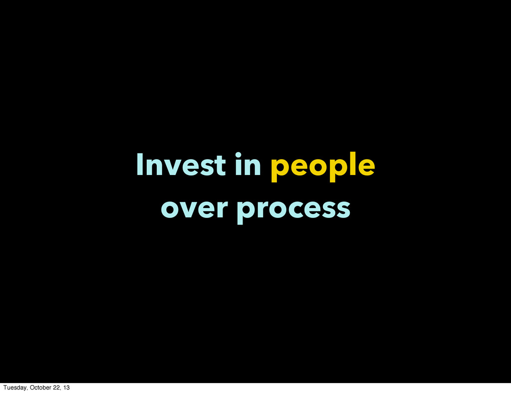 Invest in people over process Tuesday, October ...