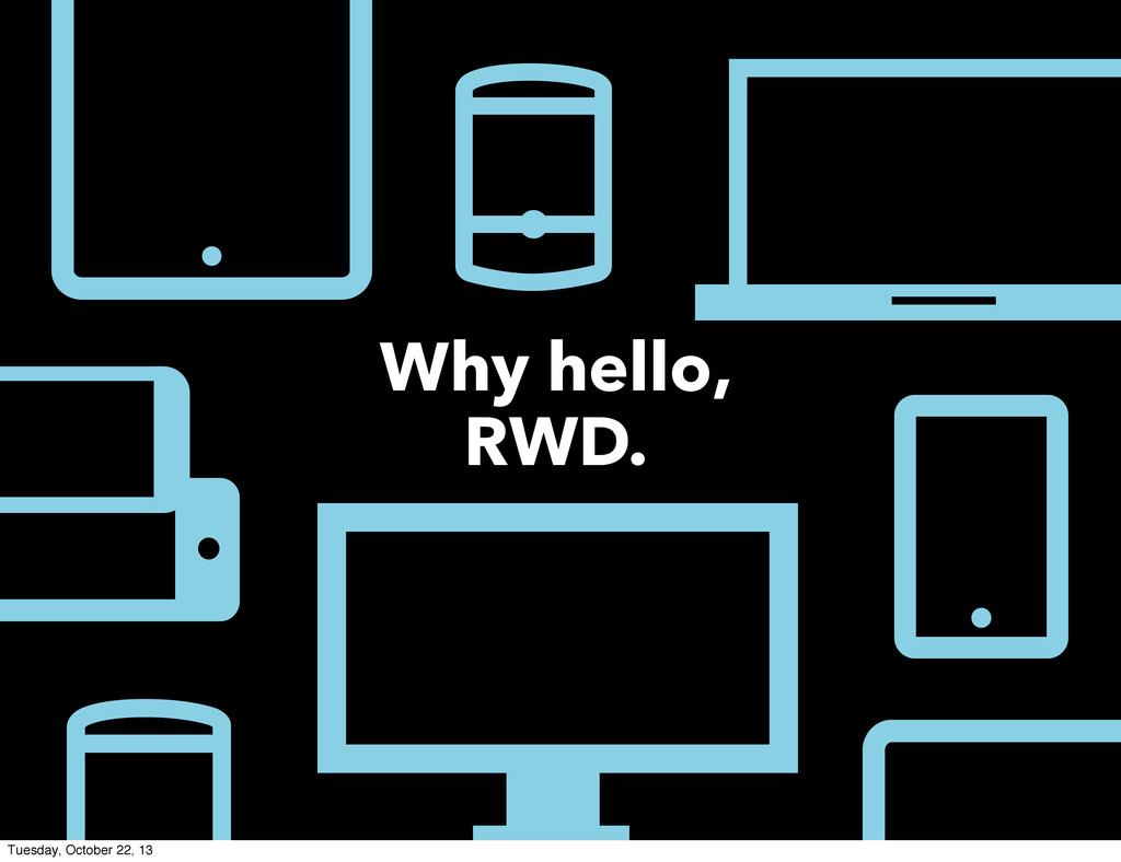 Why hello, RWD. Tuesday, October 22, 13