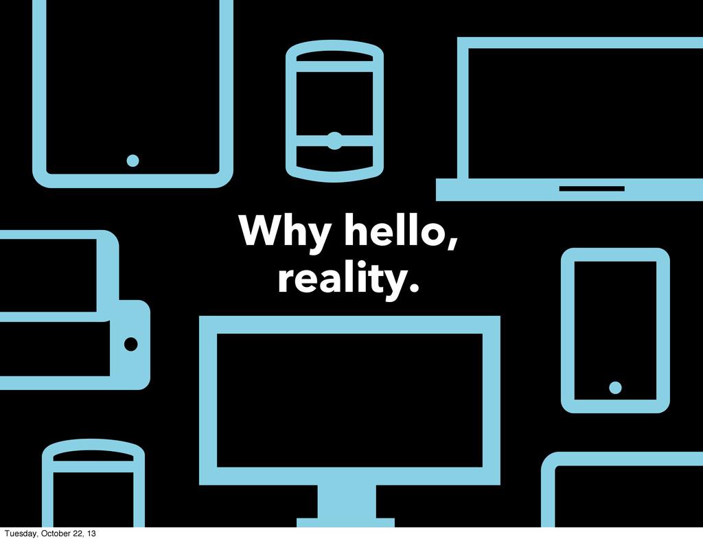 Why hello, reality. Tuesday, October 22, 13