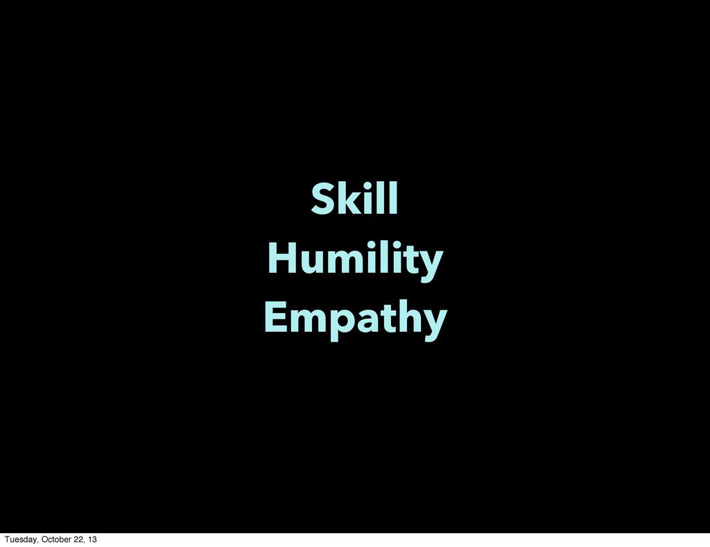 Skill Humility Empathy Tuesday, October 22, 13