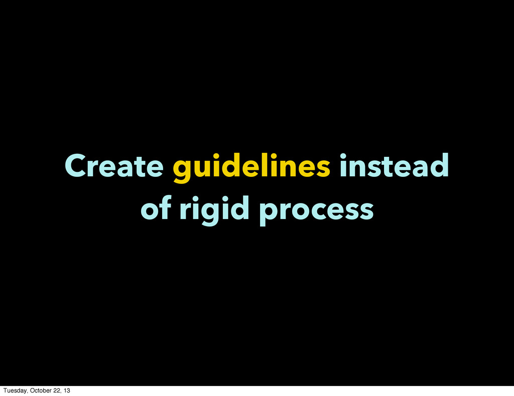Create guidelines instead of rigid process Tues...