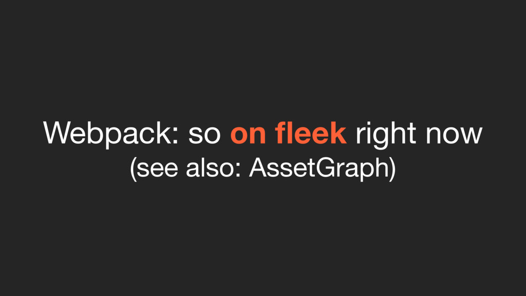 Webpack: so on fleek right now  (see also: Asset...