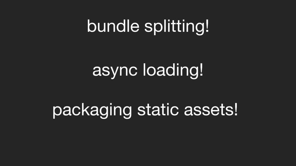 bundle splitting! async loading! packaging stat...