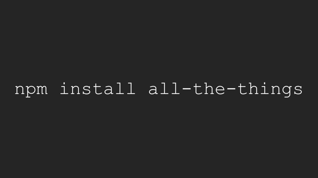 npm install all-the-things