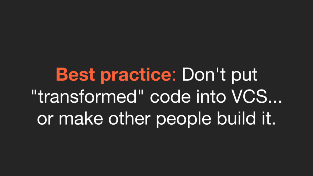 "Best practice: Don't put ""transformed"" code int..."