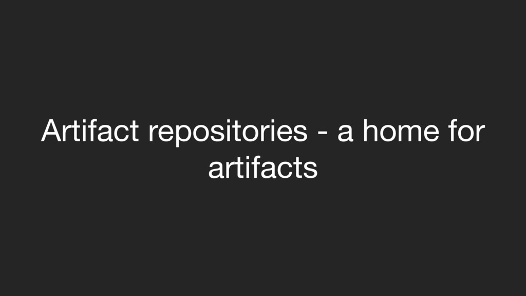 Artifact repositories - a home for artifacts