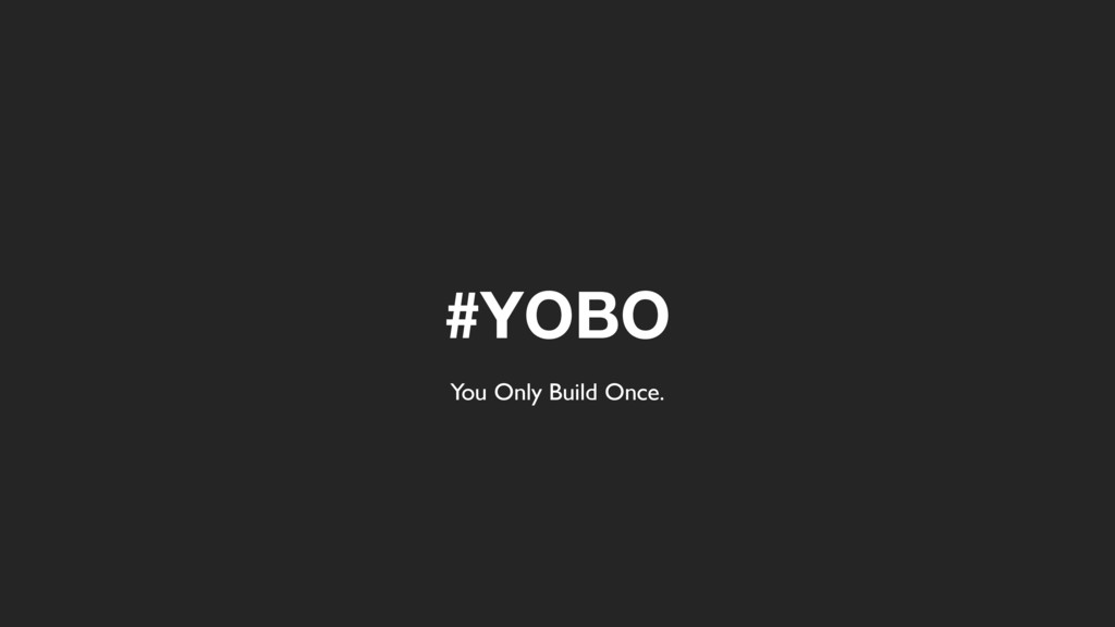 #YOBO You Only Build Once.