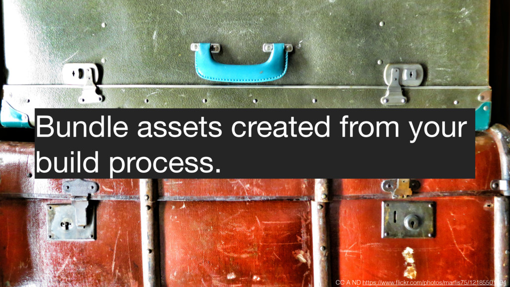 Bundle assets created from your  build process....