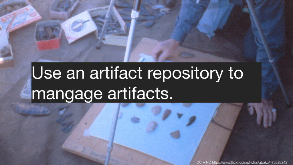 Use an artifact repository to mangage artifacts...