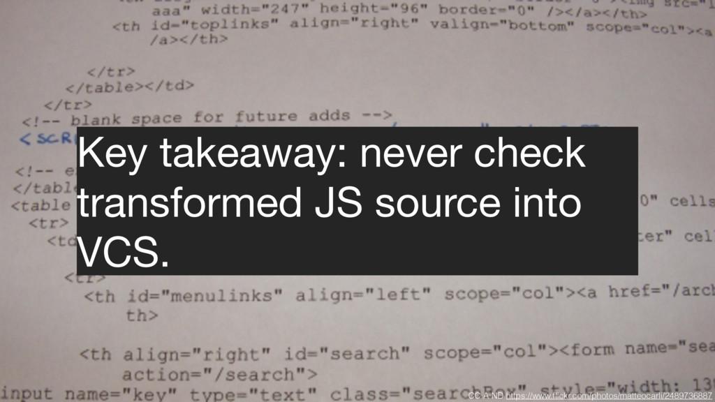 Key takeaway: never check transformed JS source...