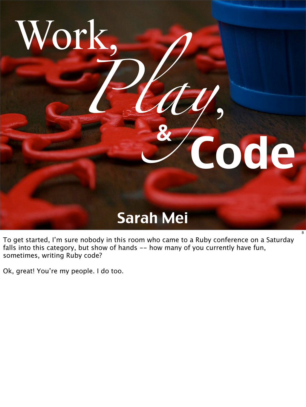 Play, Work, Code & Sarah Mei 8 To get started, ...