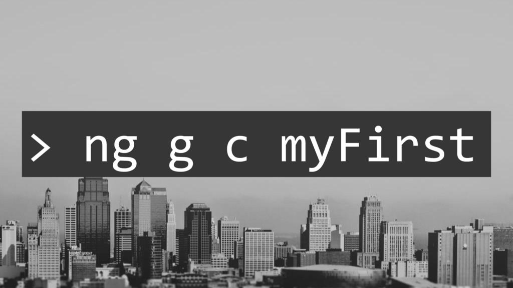 > ng g c myFirst