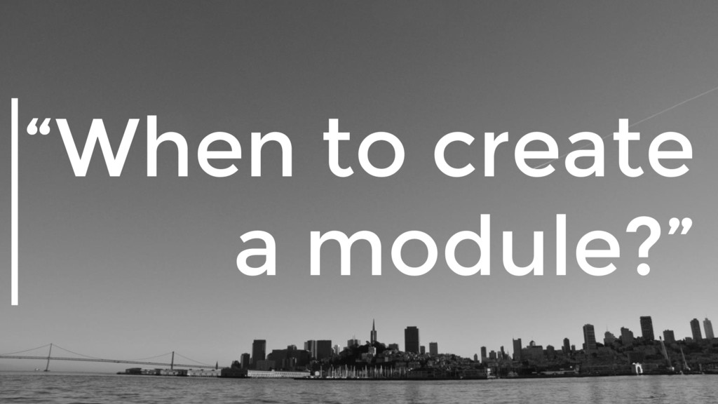 """When to create a module?"""