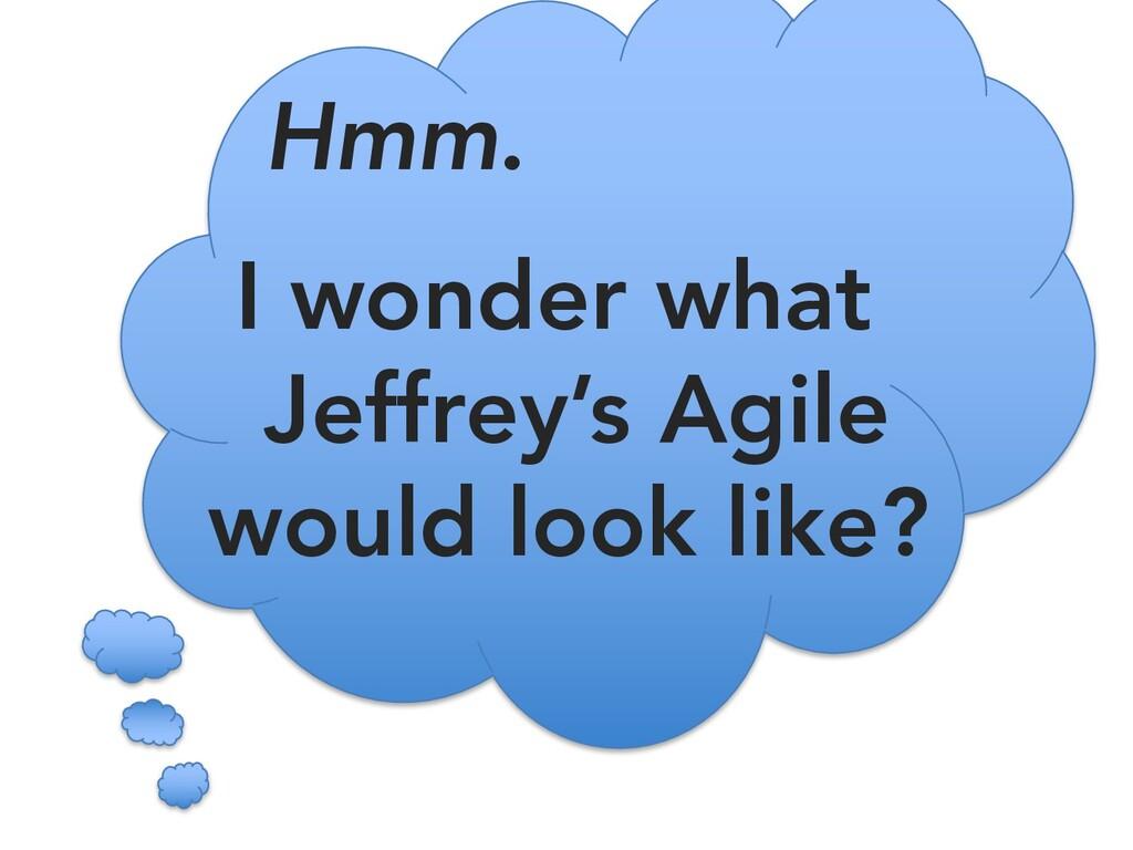 Hmm. I wonder what Jeffrey's Agile would look l...