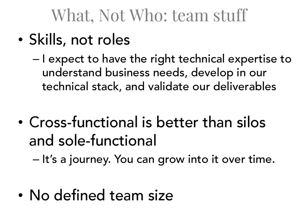What, Not Who: team stuff • Skills, not roles –...