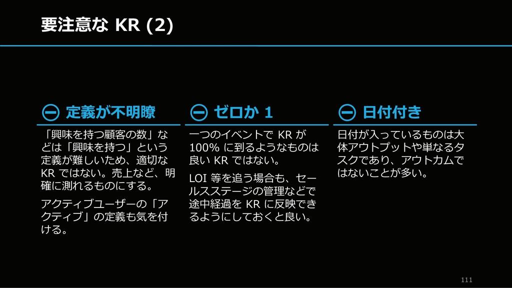 要注意な KR (2) 111 ⛔ 定義が不明瞭 「興味を持つ顧客の数」な どは「興味を持つ」...