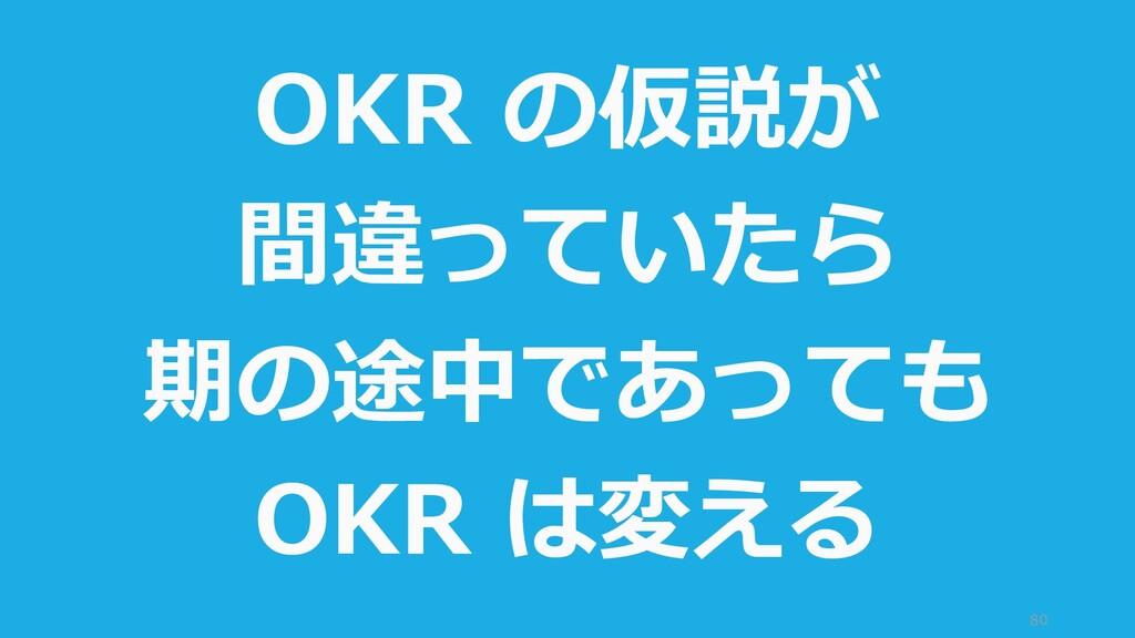 80 OKR の仮説が 間違っていたら 期の途中であっても OKR は変える