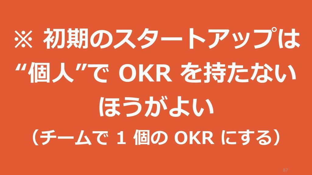 """87 ※ 初期のスタートアップは """"個人""""で OKR を持たない ほうがよい (チームで 1 ..."""