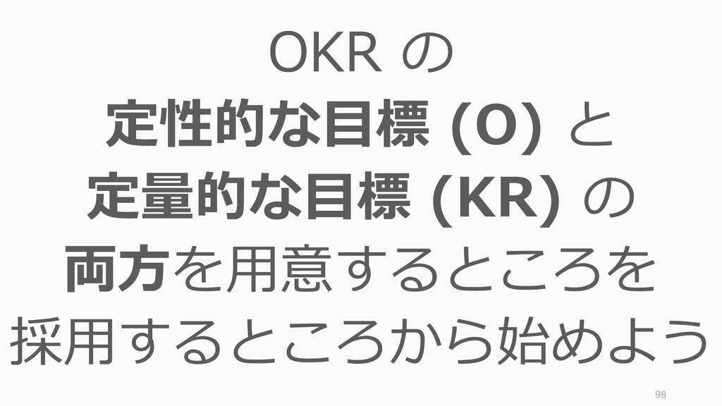 98 OKR の 定性的な目標 (O) と 定量的な目標 (KR) の 両方を用意するところを...