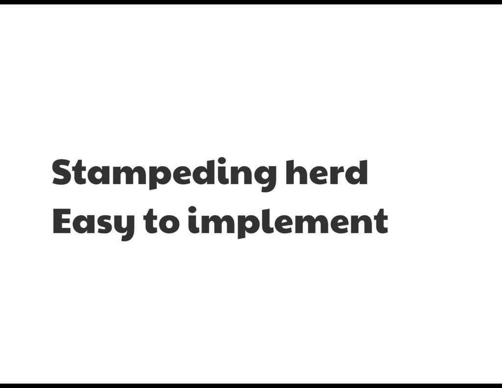 Stampeding herd  Easy to implement