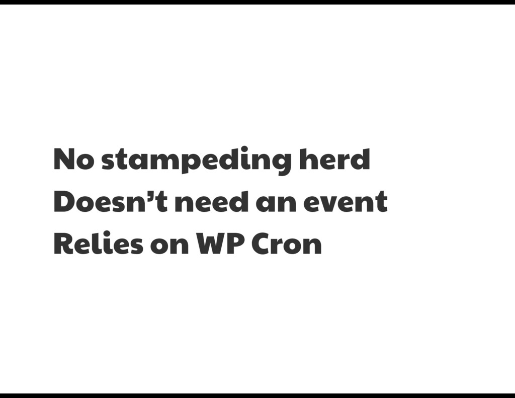 No stampeding herd  Doesn't need an event  Reli...