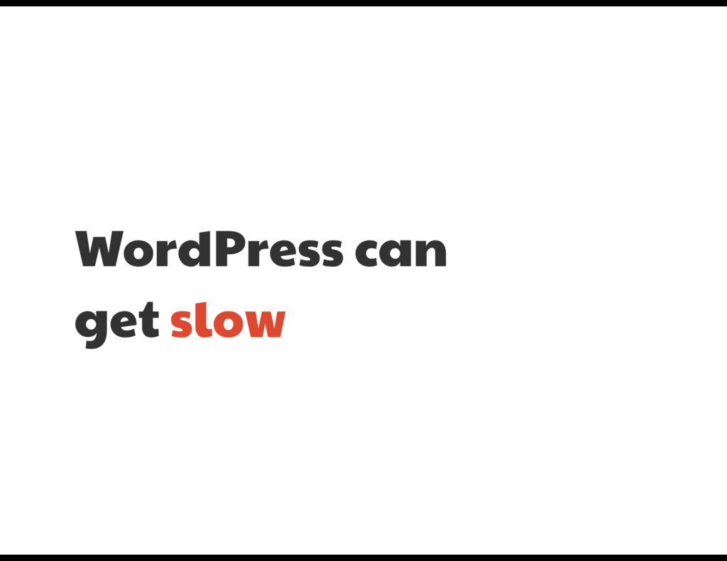 WordPress can   get slow