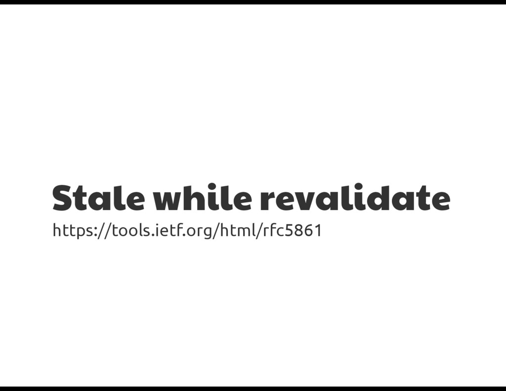 Stale while revalidate https://tools.ietf.org/h...