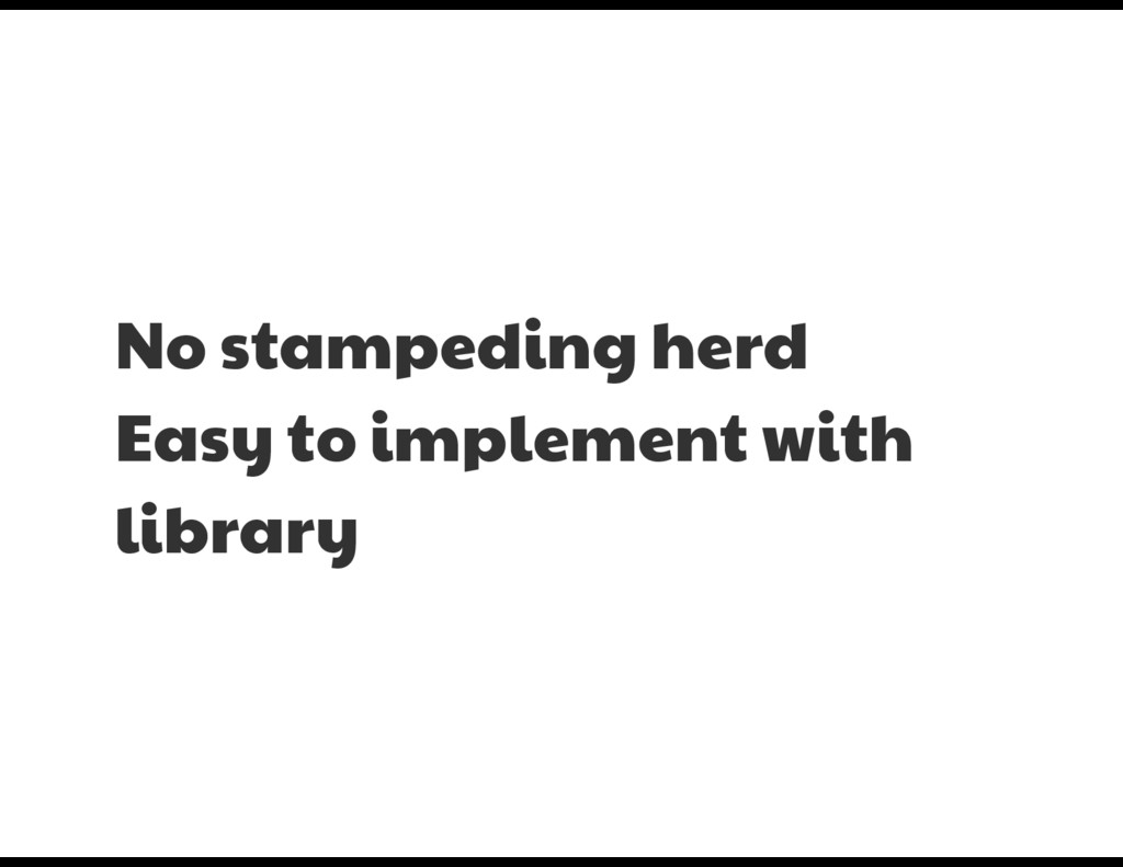 No stampeding herd  Easy to implement with libr...