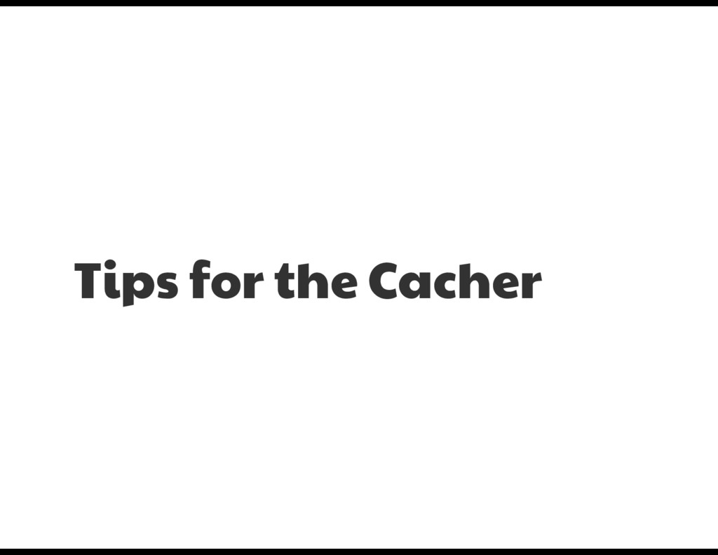 Tips for the Cacher