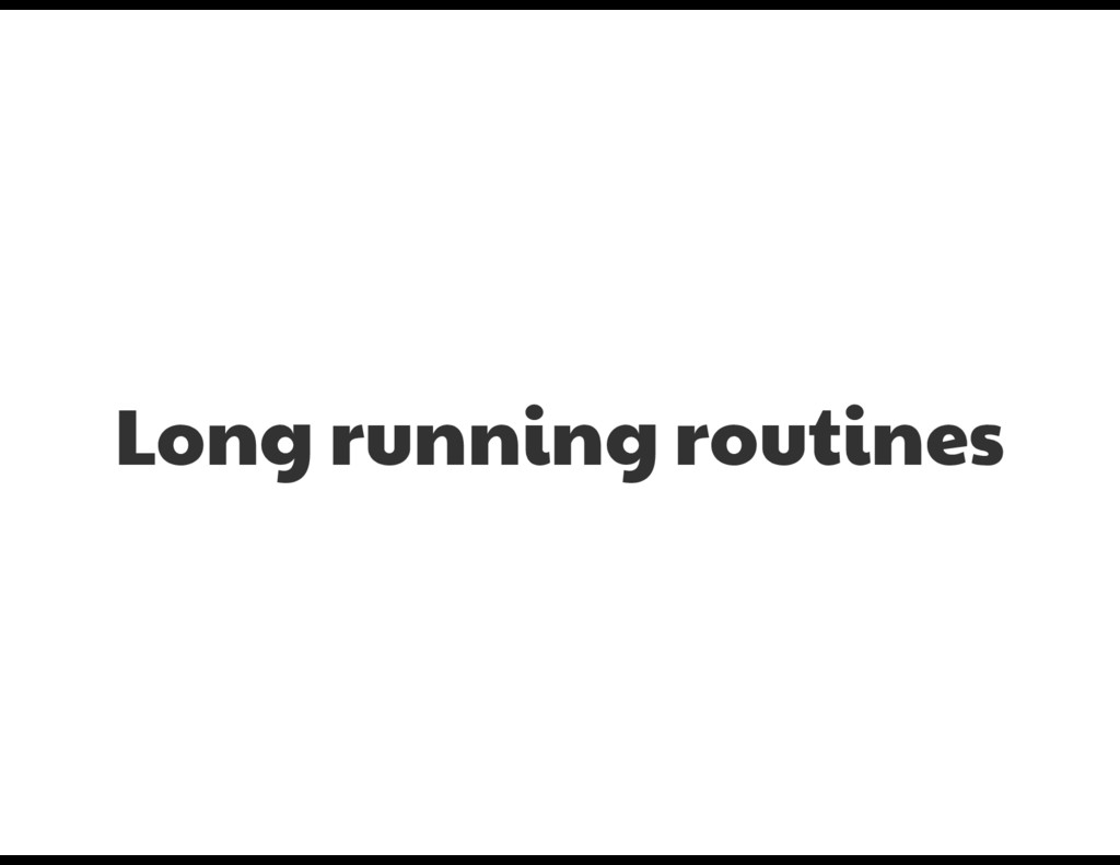 Long running routines