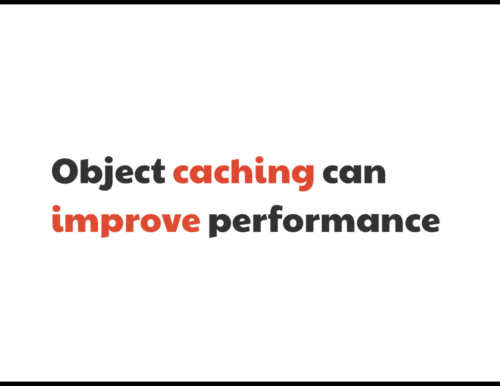 Object caching can improve performance