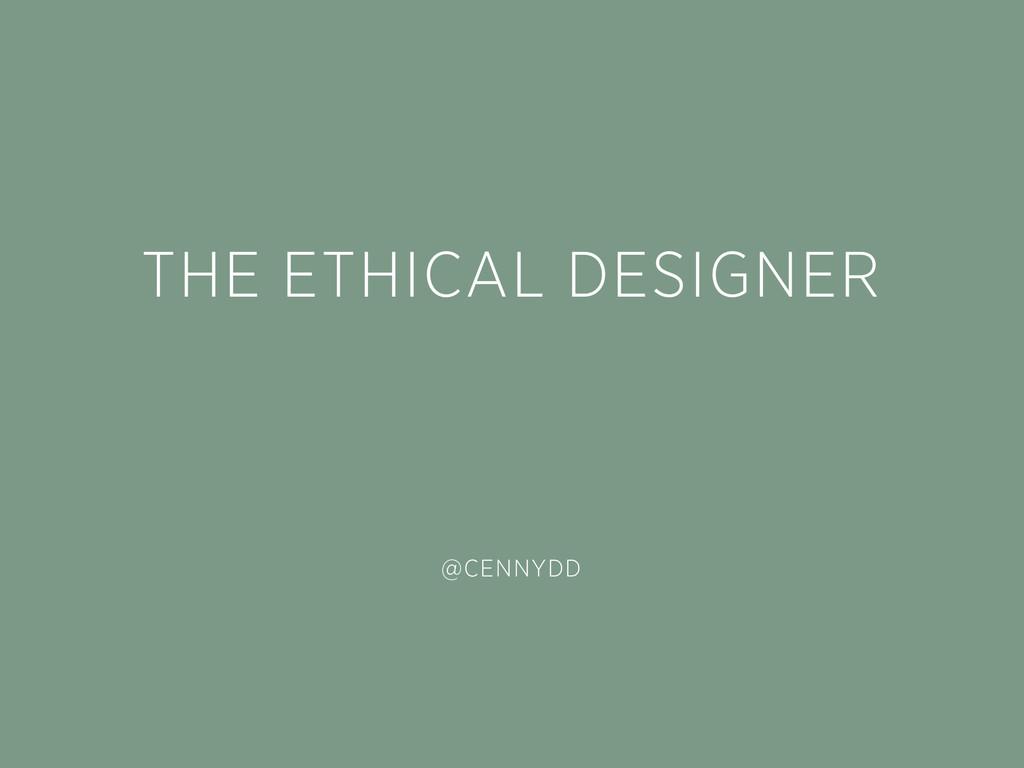 THE ETHICAL DESIGNER @CENNYDD