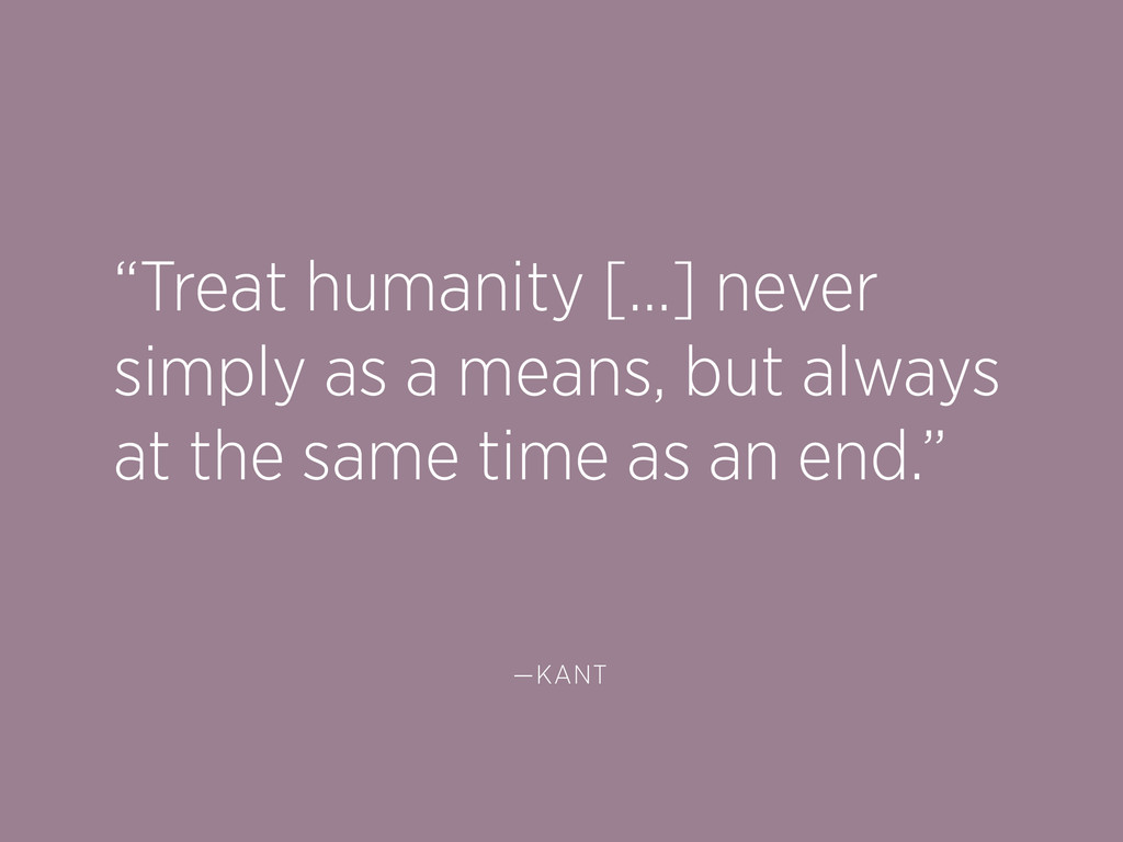 """""""Treat humanity […] never simply as a means, bu..."""