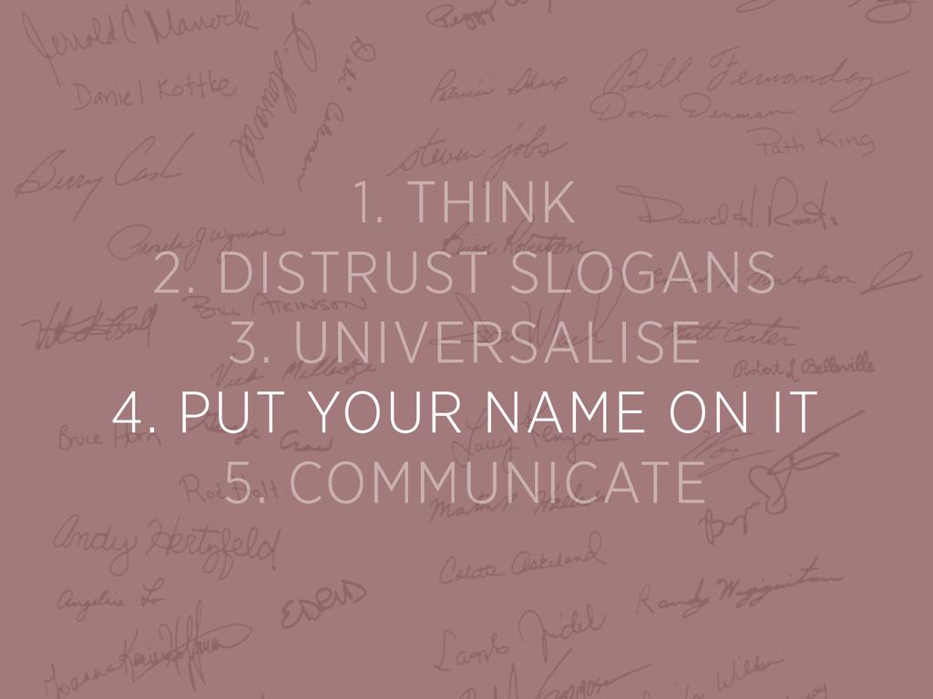 1. THINK 2. DISTRUST SLOGANS 3. UNIVERSALISE 4....