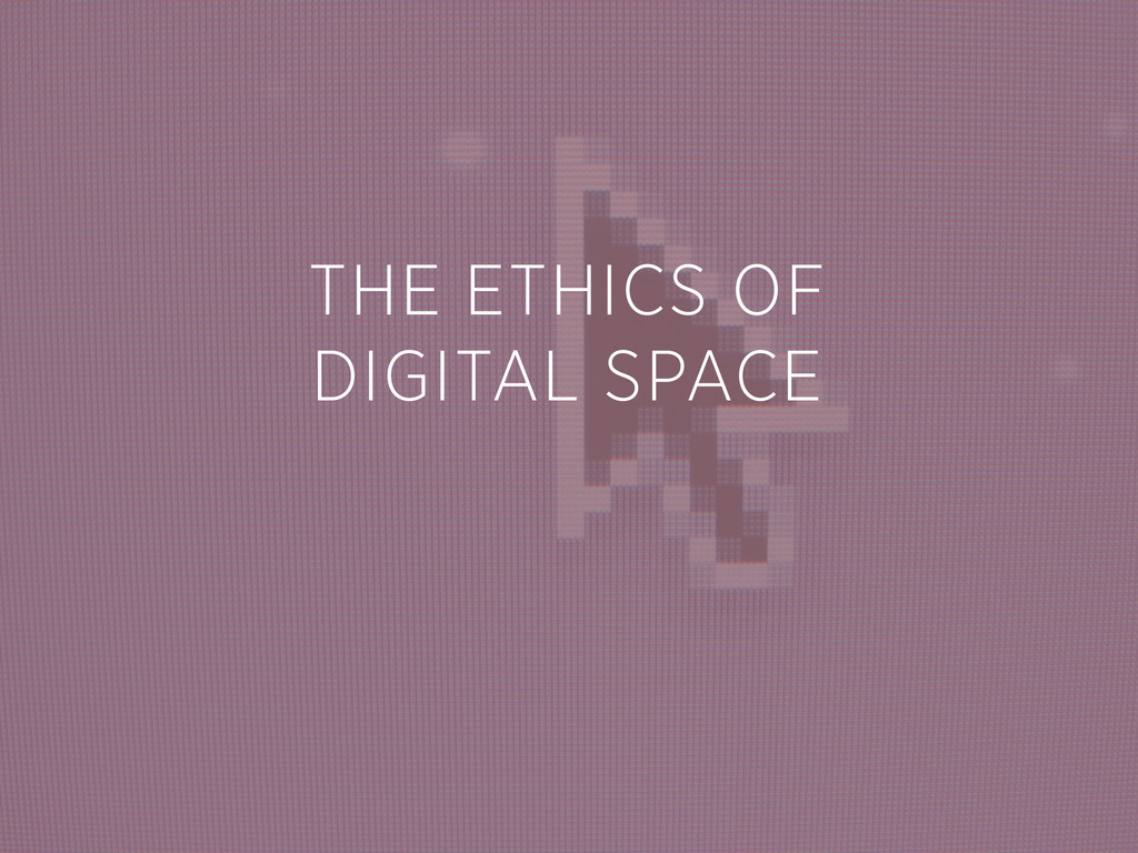 THE ETHICS OF DIGITAL SPACE
